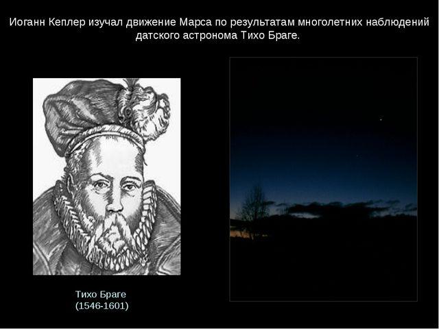Тихо Браге (1546-1601) Иоганн Кеплер изучал движение Марса по результатам мн...