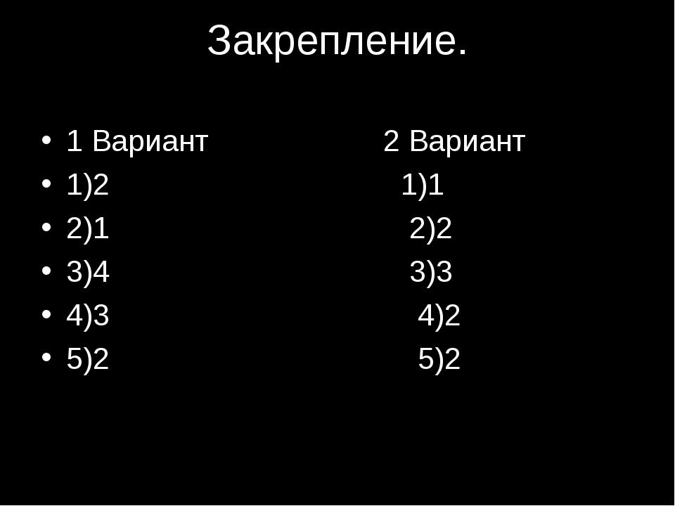Закрепление. 1 Вариант 2 Вариант 1)2 1)1 2)1 2)2 3)4 3)3 4)3 4)2 5)2 5)2