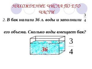 НАХОЖДЕНИЕ ЧИСЛА ПО ЕГО ЧАСТИ 2. В бак налили 36 л. воды и заполнили его объе