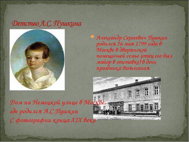 Александр Сергеевич Пушкин родился 26 мая 1799 года в Москве в дворянской пом...