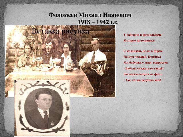 Фоломеев Михаил Иванович 1918 – 1942 г.г. У бабушки в фотоальбоме Я старое фо...