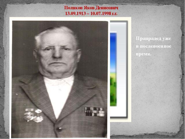 Поляков Яков Денисович 13.09.1913 – 10.07.1998 г.г. Прапрадед уже в послевоен...