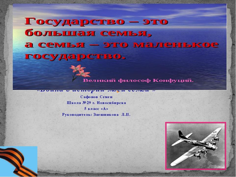 «Война в истории моей семьи » Сафонов Семен Школа №29 г. Новосибирска 5 клас...