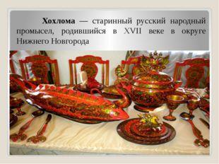 Хохлома — старинный русский народный промысел, родившийся в XVII веке в окру