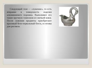 Следующий этап— «лужение», то есть втирание в поверхность изделия алюминие