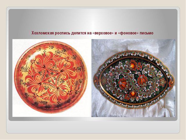 Хохломская роспись делится на «верховое» и «фоновое» письмо