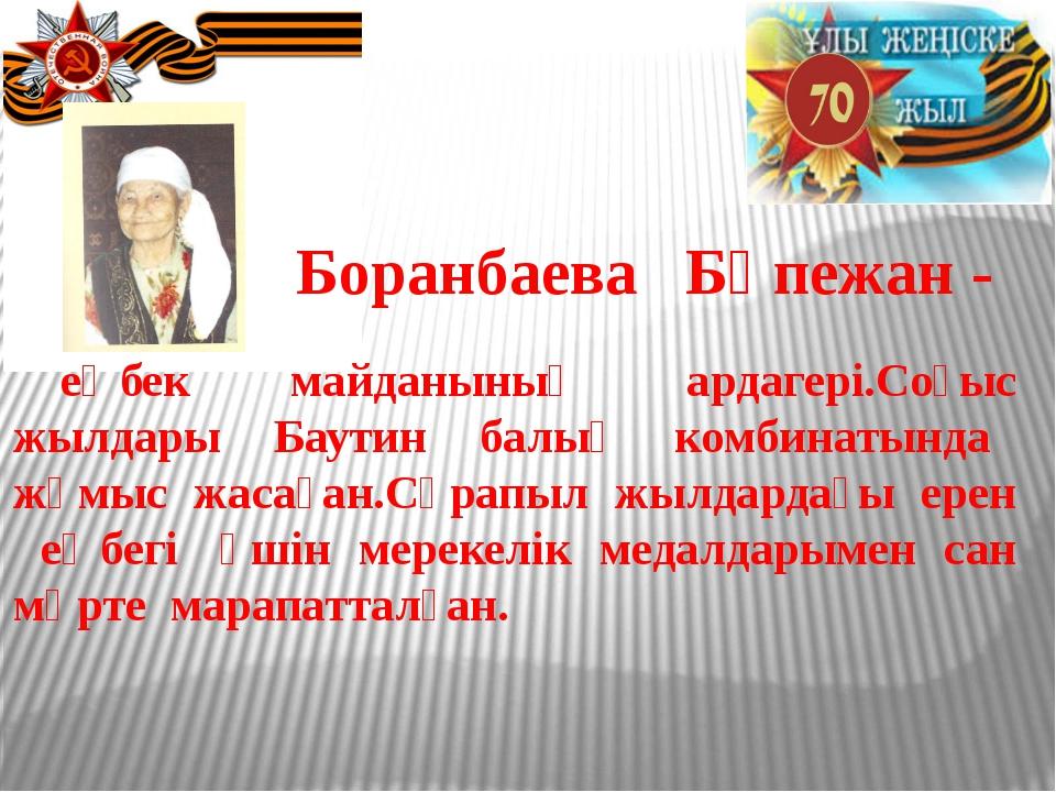 Боранбаева Бөпежан - еңбек майданының ардагері.Соғыс жылдары Баутин балық ко...