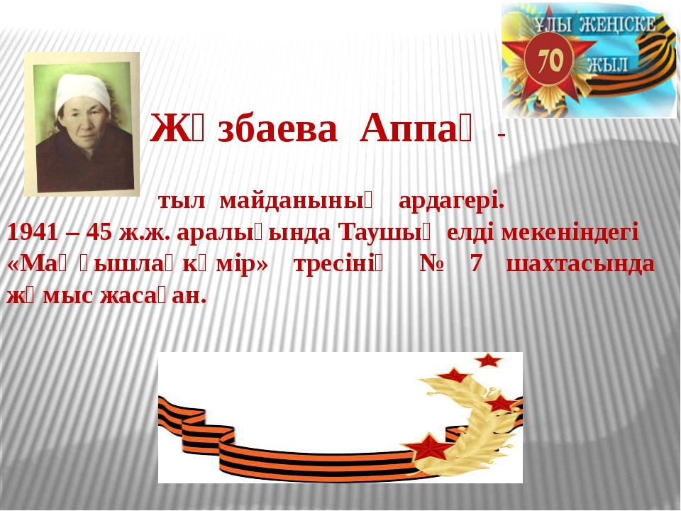 Жүзбаева Аппақ -  тыл майданының ардагері. 1941 – 45 ж.ж. аралығында Таушы...