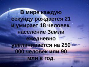 В мире каждую секунду рождается 21 и умирает 18 человек, население Земли ежед