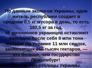 По данным экологов Украины, один житель республики создает в среднем 0,5 кг м