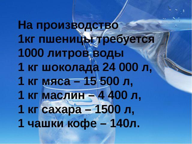 На производство 1кг пшеницы требуется 1000 литров воды 1 кг шоколада 24 000 л...
