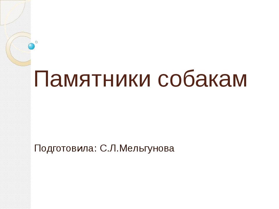 Памятники собакам Подготовила: С.Л.Мельгунова