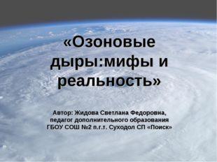 «Озоновые дыры:мифы и реальность» Автор: Жидова Светлана Федоровна, педагог д