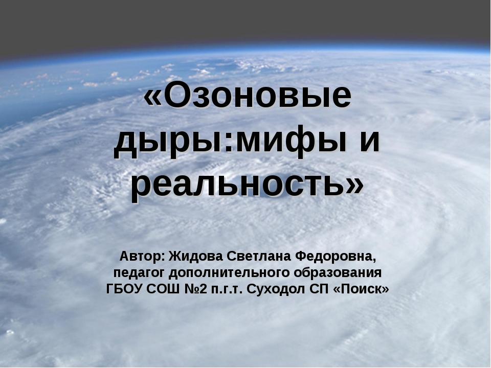 «Озоновые дыры:мифы и реальность» Автор: Жидова Светлана Федоровна, педагог д...