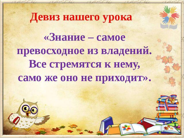 Девиз нашего урока «Знание – самое превосходное из владений. Все стремятся к...
