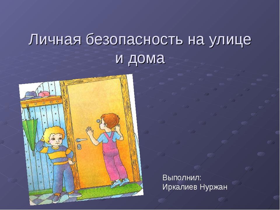Личная безопасность на улице и дома Выполнил: Иркалиев Нуржан