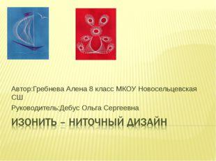 Автор:Гребнева Алена 8 класс МКОУ Новосельцевская СШ Руководитель:Дебус Ольга