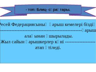 - топ: Блиц- сұрақтары. а .Ресей Федерациясының ғарыш кемелері біздің -------