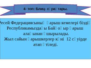 4- топ: Блиц- сұрақтары. Ресей Федерациясының ғарыш кемелері біздің Республик