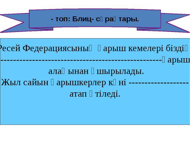 - топ: Блиц- сұрақтары. а .Ресей Федерациясының ғарыш кемелері біздің -------...