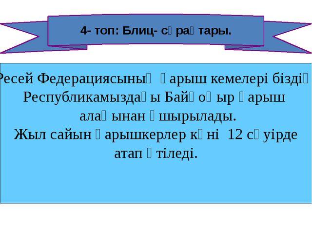 4- топ: Блиц- сұрақтары. Ресей Федерациясының ғарыш кемелері біздің Республик...