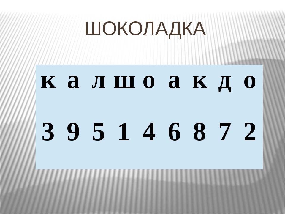 ШОКОЛАДКА к а л ш о а к д о 3 9 5 1 4 6 8 7 2