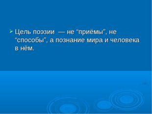 """Цель поэзии — не """"приёмы"""", не """"способы"""", а познание мира и человека в нём."""