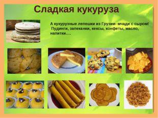 Сладкая кукуруза А кукурузные лепешки из Грузии- мчади с сыром! Пудинги, запе