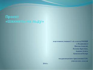 Проект «Шахматы на льду» подготовили ученики 2 «А» класса,ГКОШИ г. Владикавка