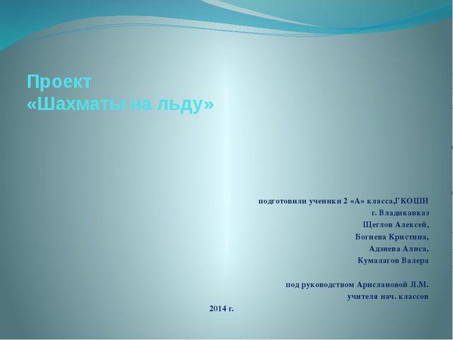 Проект «Шахматы на льду» подготовили ученики 2 «А» класса,ГКОШИ г. Владикавка...
