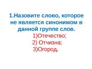 1.Назовите слово, которое не является синонимом в данной группе слов. 1)Отече