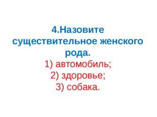 4.Назовите существительное женского рода. 1) автомобиль; 2) здоровье; 3) соба