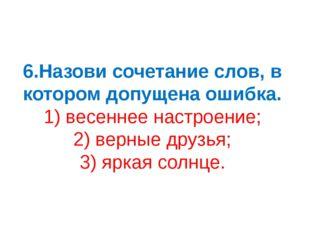 6.Назови сочетание слов, в котором допущена ошибка. 1) весеннее настроение; 2