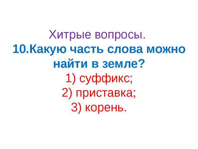 Хитрые вопросы. 10.Какую часть слова можно найти в земле? 1) суффикс; 2) прис...
