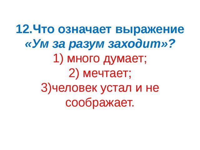 12.Что означает выражение «Ум за разум заходит»? 1) много думает; 2) мечтает;...