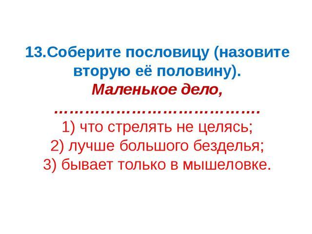 13.Соберите пословицу (назовите вторую её половину). Маленькое дело, ……………………...