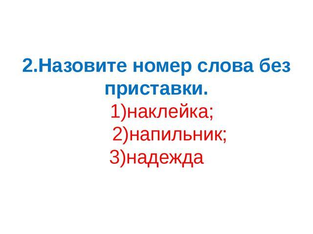 2.Назовите номер слова без приставки. 1)наклейка; 2)напильник; 3)надежда