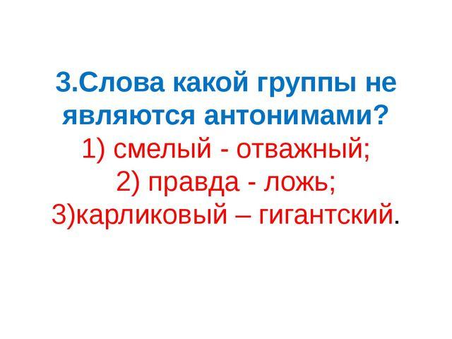 3.Слова какой группы не являются антонимами? 1) смелый - отважный; 2) правда...