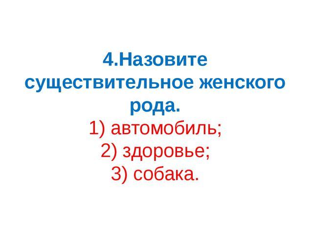 4.Назовите существительное женского рода. 1) автомобиль; 2) здоровье; 3) соба...