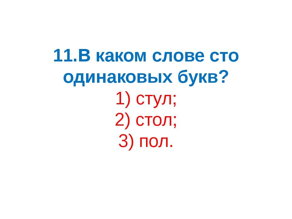 11.В каком слове сто одинаковых букв? 1) стул; 2) стол; 3) пол.