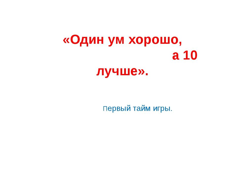 «Один ум хорошо, а 10 лучше». Первый тайм игры.