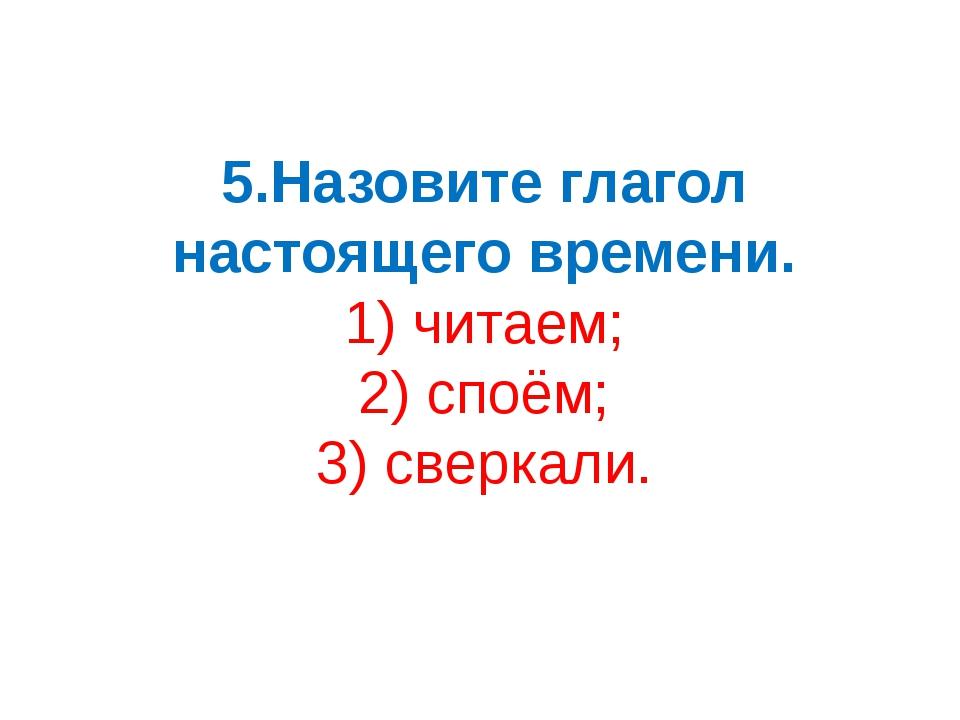 5.Назовите глагол настоящего времени. 1) читаем; 2) споём; 3) сверкали.