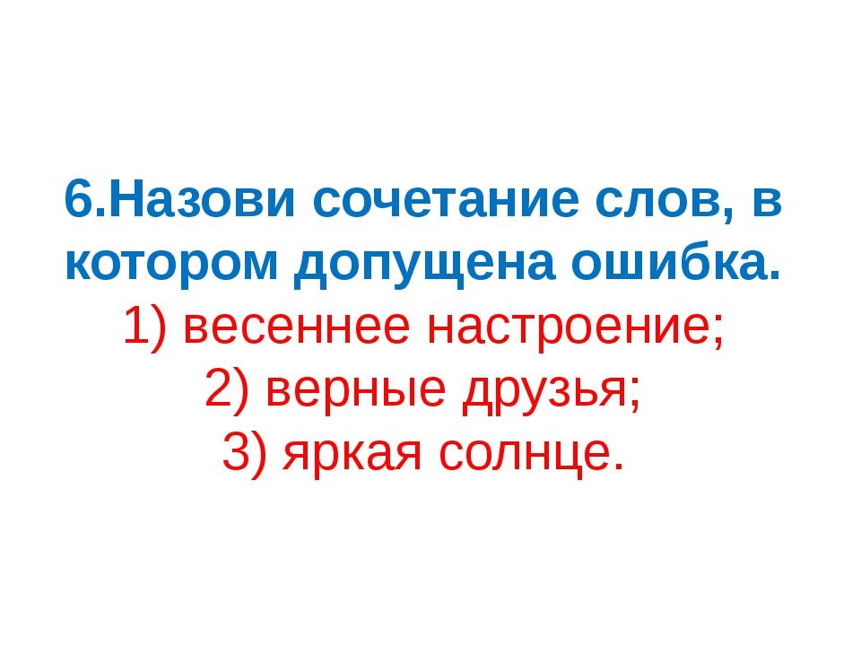 6.Назови сочетание слов, в котором допущена ошибка. 1) весеннее настроение; 2...