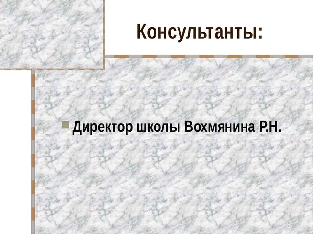 Консультанты: Директор школы Вохмянина Р.Н.