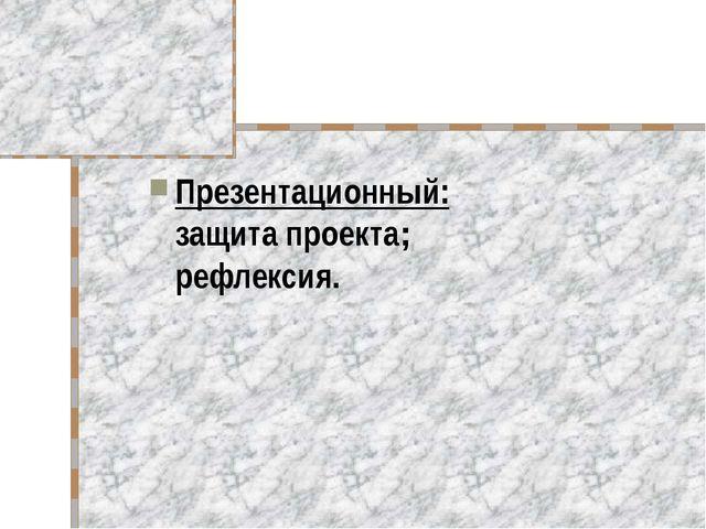 Презентационный: защита проекта; рефлексия.