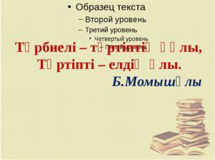 Тәрбиелі – тәртіптің құлы, Тәртіпті – елдің ұлы.  Б.Момышұлы