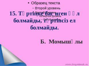 15. Тәртіпке бас иген құл болмайды, тәртіпсіз ел болмайды.  Б. Момышұлы