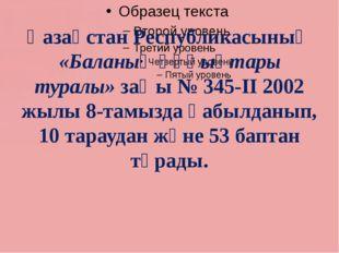 Қазақстан Республикасының «Баланың құқықтары туралы» заңы № 345-ІІ 2002 жылы