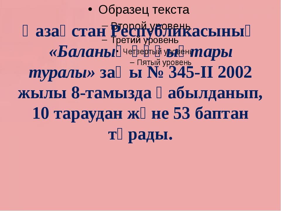 Қазақстан Республикасының «Баланың құқықтары туралы» заңы № 345-ІІ 2002 жылы...