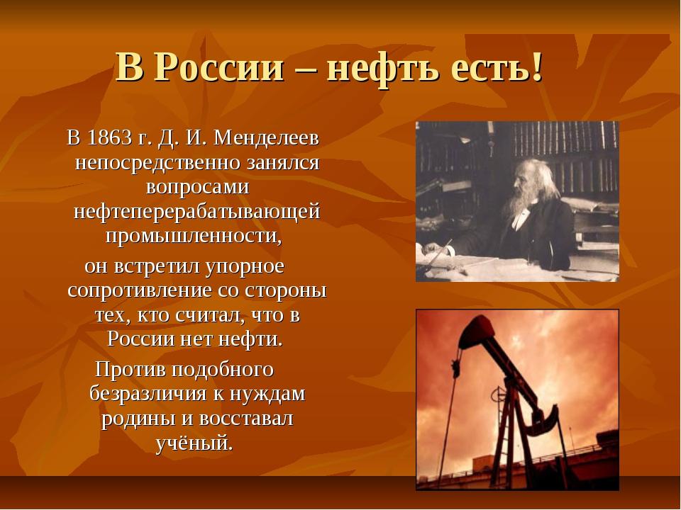 В России – нефть есть! В 1863 г. Д. И. Менделеев непосредственно занялся вопр...